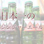 日本一のジンジャーエール