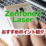 Zenfone3 Laserのおすすめポイント紹介