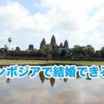 【カンボジア国際結婚】(1)カンボジア人と結婚できる?必要な種類などをまとめたよ