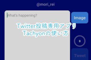 Twitter投稿専用アプリ「Tachyon」の使い方